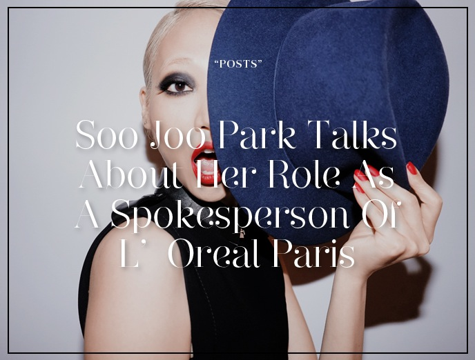 What It Feels Like To Be The Face; Soo Joo Park Talks About Her Role As A Spokesperson Of L'Oreal Paris