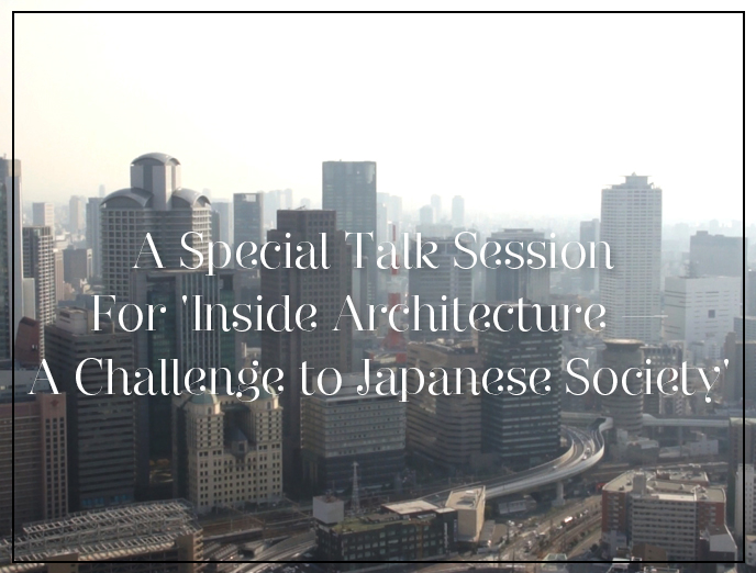 A Special Talk Session For 'Inside Architecture —A Challenge to Japanese Society'