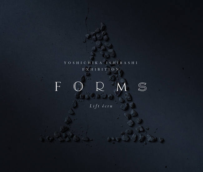 "YOSHICHIKA ISHIBASHI EXHIBITION ""FORMS"""
